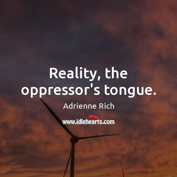 Reality, the oppressor's tongue. Adrienne Rich Picture Quote