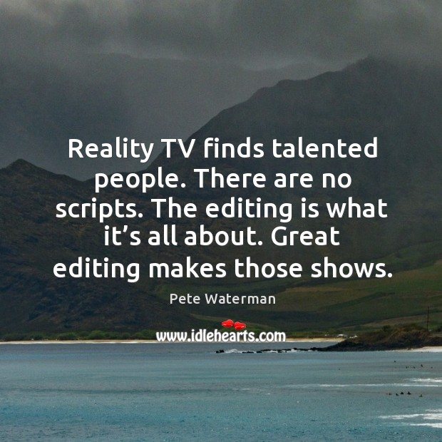 Reality tv finds talented people. There are no scripts. The editing is what it's all about. Image