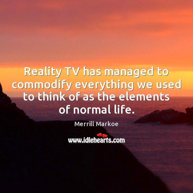 Reality TV has managed to commodify everything we used to think of Merrill Markoe Picture Quote