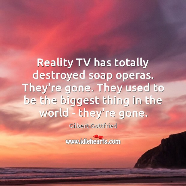 Reality TV has totally destroyed soap operas. They're gone. They used to Image