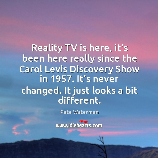 Reality tv is here, it's been here really since the carol levis discovery show in 1957. Image