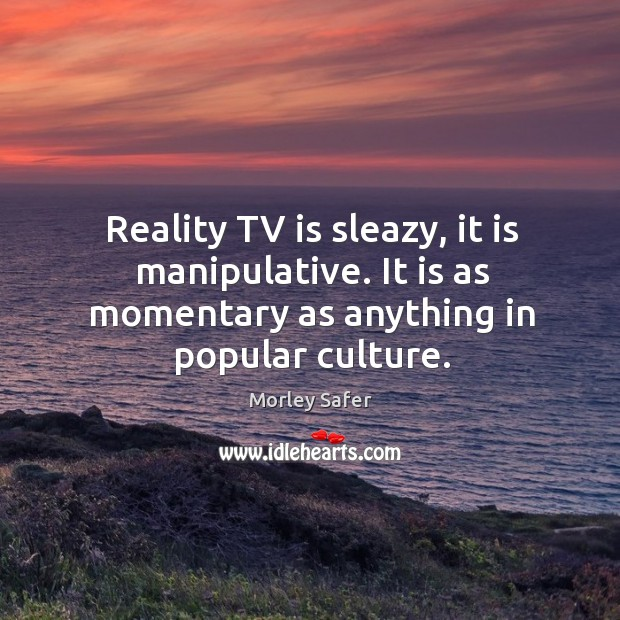 Reality tv is sleazy, it is manipulative. It is as momentary as anything in popular culture. Image