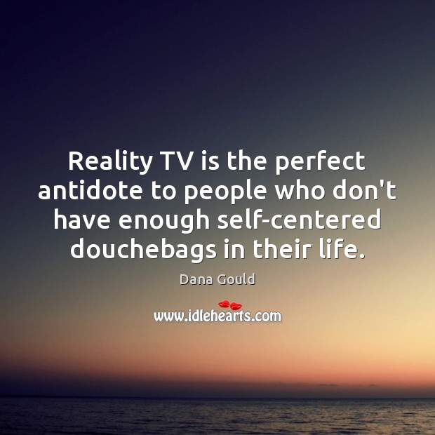 Image, Reality TV is the perfect antidote to people who don't have enough