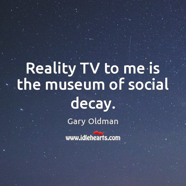 Reality TV to me is the museum of social decay. Gary Oldman Picture Quote