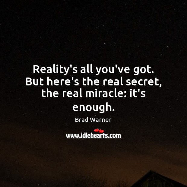 Reality's all you've got. But here's the real secret, the real miracle: it's enough. Brad Warner Picture Quote