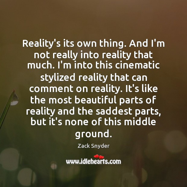 Reality's its own thing. And I'm not really into reality that much. Zack Snyder Picture Quote