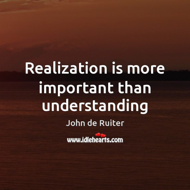 Realization is more important than understanding Understanding Quotes Image