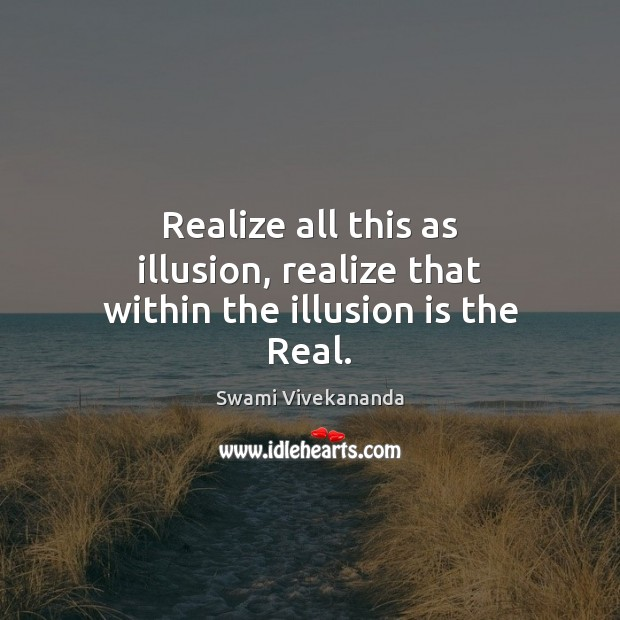 Image, Realize all this as illusion, realize that within the illusion is the Real.