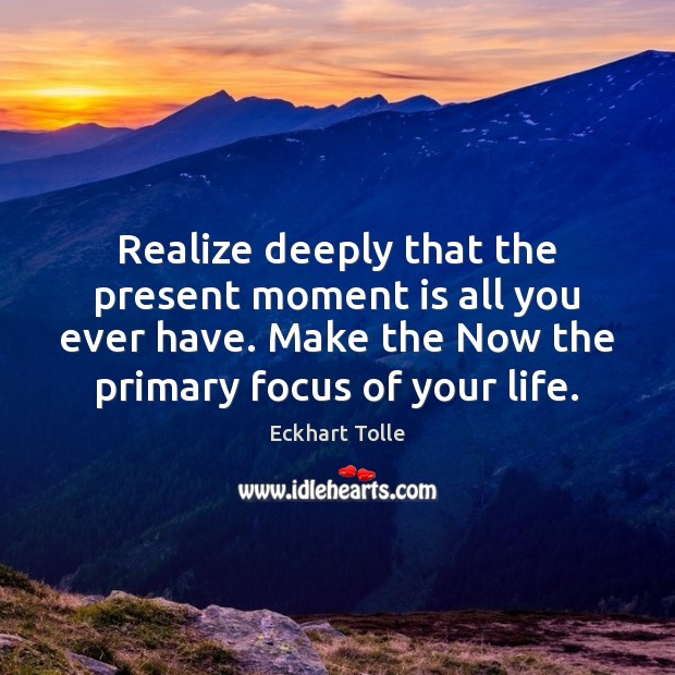 Image, Realize deeply that the present moment is all you ever have. Make
