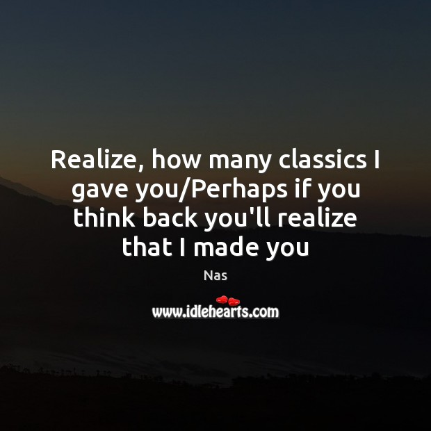 Realize, how many classics I gave you/Perhaps if you think back Nas Picture Quote