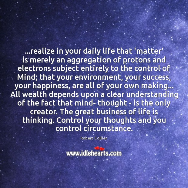 …realize in your daily life that 'matter' is merely an aggregation of Robert Collier Picture Quote