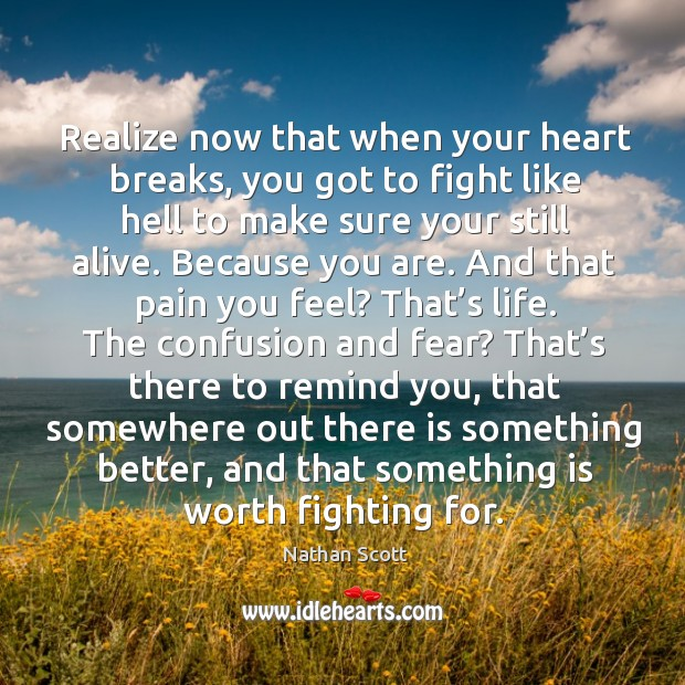Realize now that when your heart breaks, you got to fight like hell to make sure your still alive. Nathan Scott Picture Quote