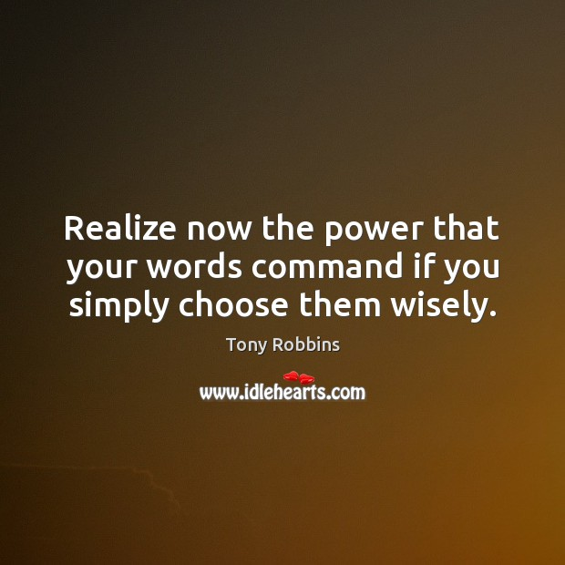 Image, Realize now the power that your words command if you simply choose them wisely.