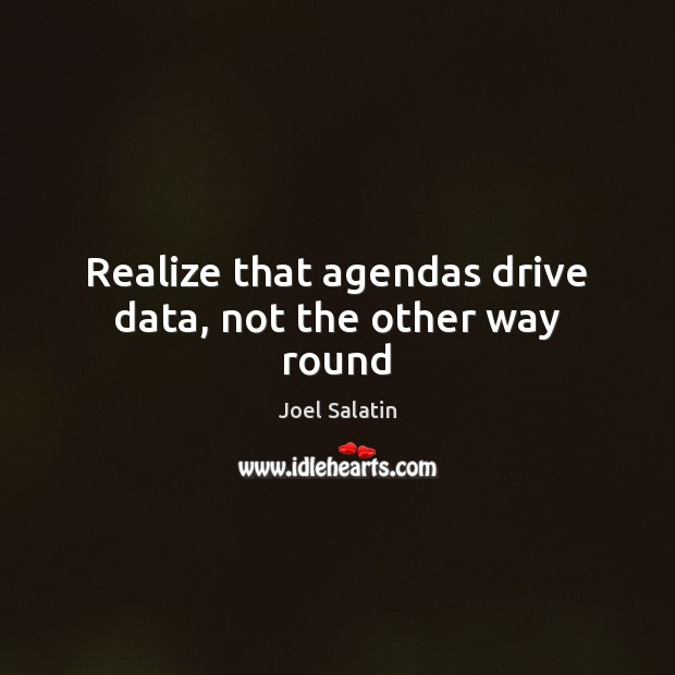 Realize that agendas drive data, not the other way round Joel Salatin Picture Quote