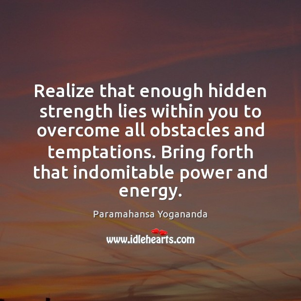 Realize that enough hidden strength lies within you to overcome all obstacles Paramahansa Yogananda Picture Quote