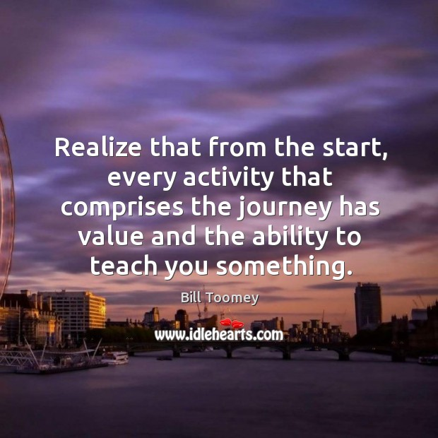 Realize that from the start, every activity that comprises the journey has value and the ability to teach you something. Image