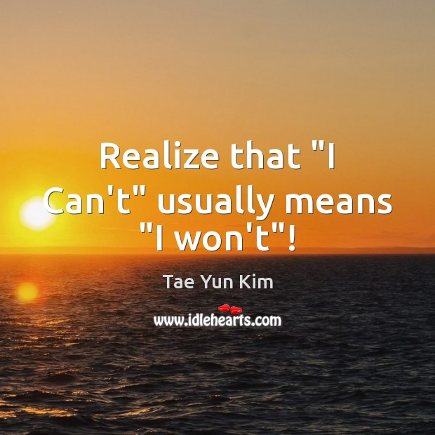 """Realize that """"I Can't"""" usually means """"I won't""""! Tae Yun Kim Picture Quote"""