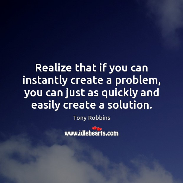 Realize that if you can instantly create a problem, you can just Tony Robbins Picture Quote