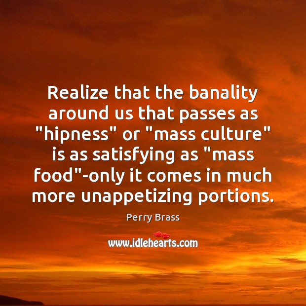 """Realize that the banality around us that passes as """"hipness"""" or """"mass Perry Brass Picture Quote"""