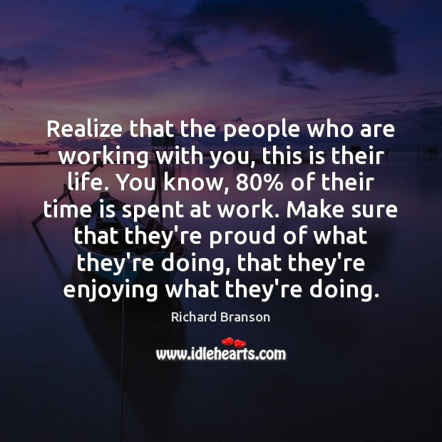 Realize that the people who are working with you, this is their Image