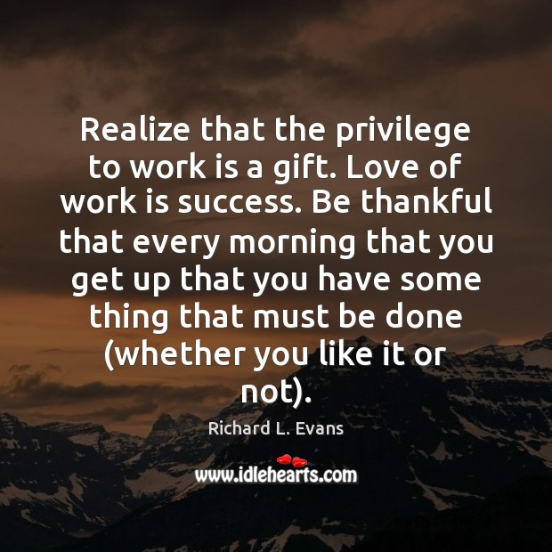 Realize that the privilege to work is a gift. Love of work Richard L. Evans Picture Quote