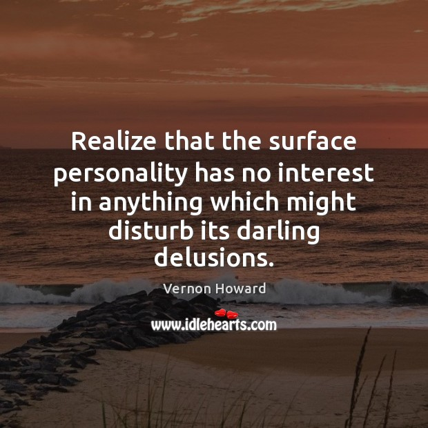 Realize that the surface personality has no interest in anything which might Vernon Howard Picture Quote