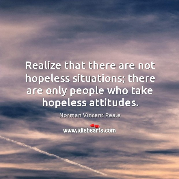 Realize that there are not hopeless situations; there are only people who Image