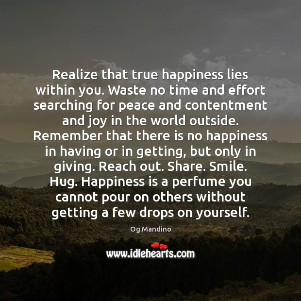 Realize that true happiness lies within you. Waste no time and effort Og Mandino Picture Quote