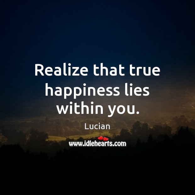 """happiness lies within Finding happiness movie """"happiness lies in making others happy  """"take whatever cause for outward happiness you might have and take it within yourself."""