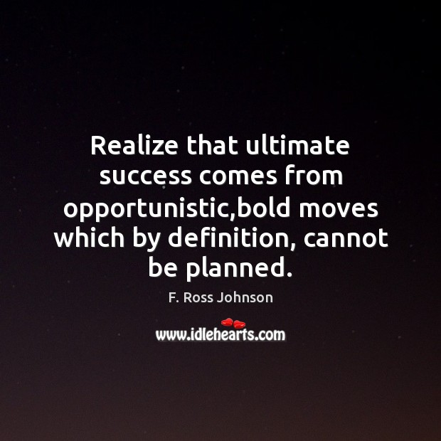 Realize that ultimate success comes from opportunistic,bold moves which by definition, Image