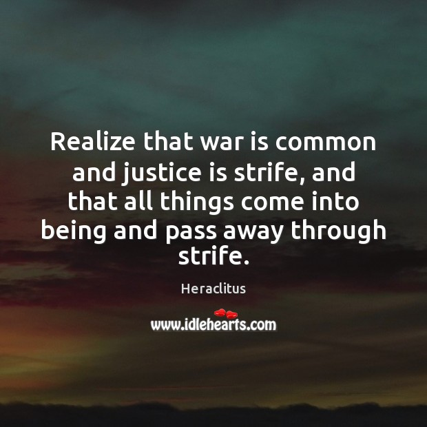 Realize that war is common and justice is strife, and that all Heraclitus Picture Quote
