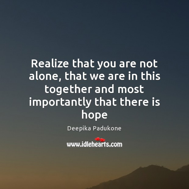 Realize that you are not alone, that we are in this together Deepika Padukone Picture Quote