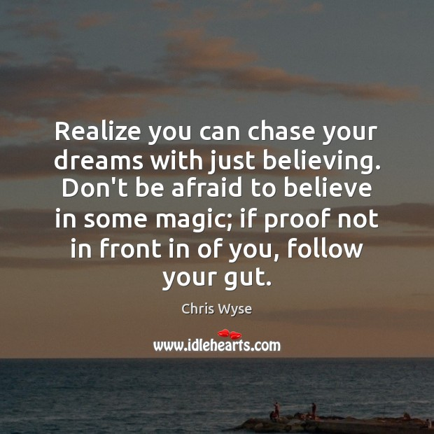 Realize you can chase your dreams with just believing. Don't be afraid Don't Be Afraid Quotes Image