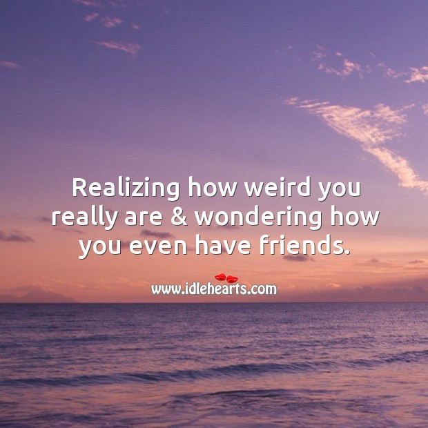Realizing how weird you really are & wondering how you even have friends. Image