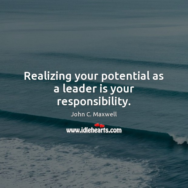 Realizing your potential as a leader is your responsibility. John C. Maxwell Picture Quote