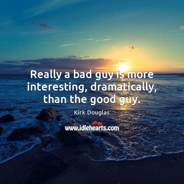 Really a bad guy is more interesting, dramatically, than the good guy. Kirk Douglas Picture Quote
