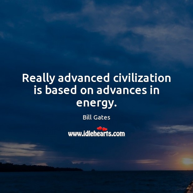 Image, Really advanced civilization is based on advances in energy.