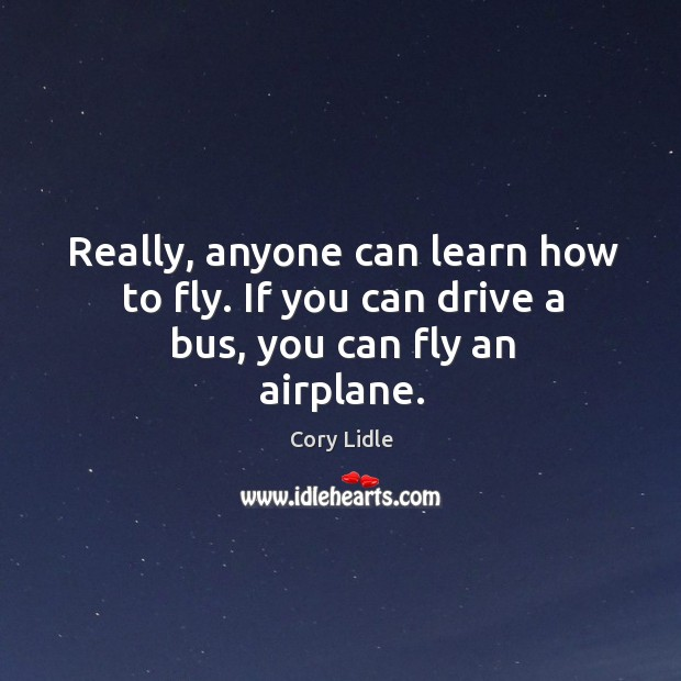 Really, anyone can learn how to fly. If you can drive a bus, you can fly an airplane. Image