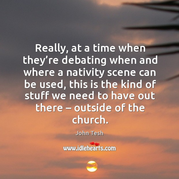 Really, at a time when they're debating when and where a nativity scene can be used John Tesh Picture Quote