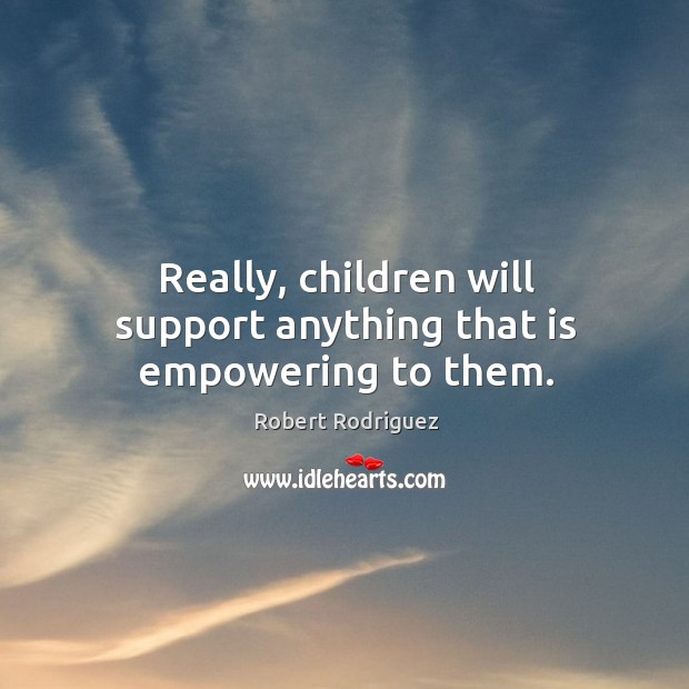 Really, children will support anything that is empowering to them. Robert Rodriguez Picture Quote