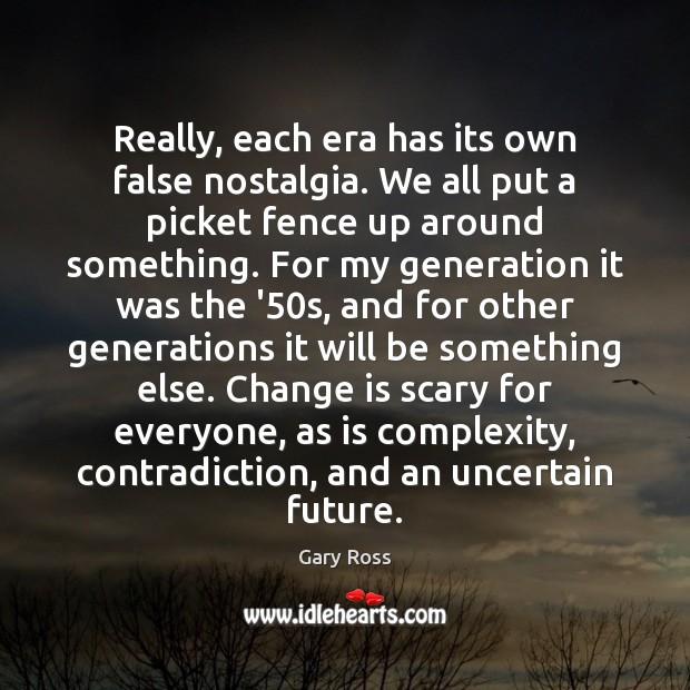 Really, each era has its own false nostalgia. We all put a Change Quotes Image