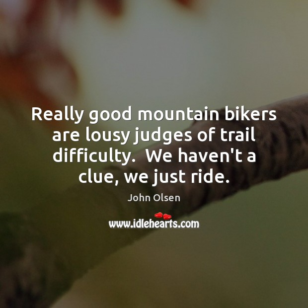 Image, Really good mountain bikers are lousy judges of trail difficulty.  We haven't