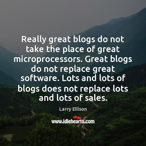 Really great blogs do not take the place of great microprocessors. Great Larry Ellison Picture Quote