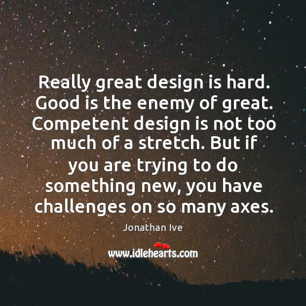 Really great design is hard. Good is the enemy of great. Competent Image