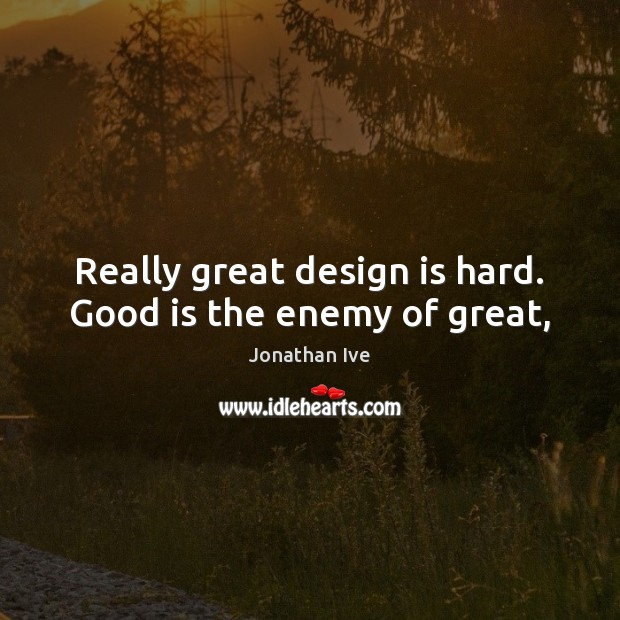 Really great design is hard. Good is the enemy of great, Image