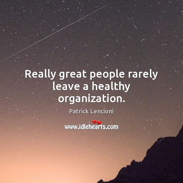 Really great people rarely leave a healthy organization. Patrick Lencioni Picture Quote