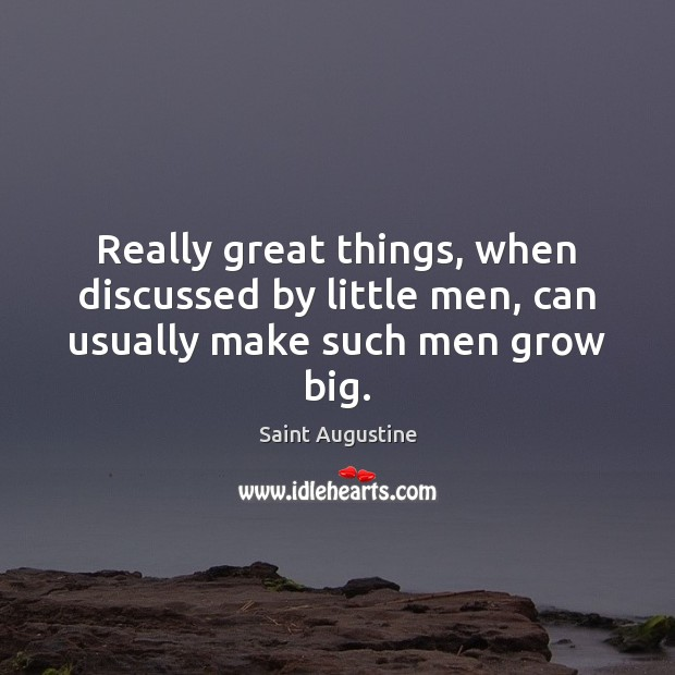Really great things, when discussed by little men, can usually make such men grow big. Image