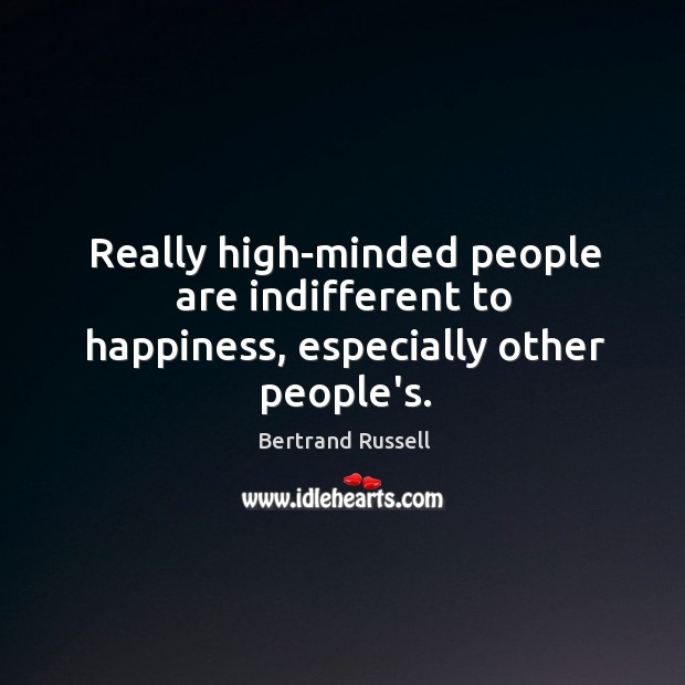 Really high-minded people are indifferent to happiness, especially other people's. Image