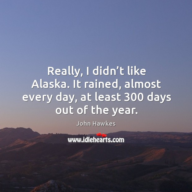 Really, I didn't like alaska. It rained, almost every day, at least 300 days out of the year. John Hawkes Picture Quote