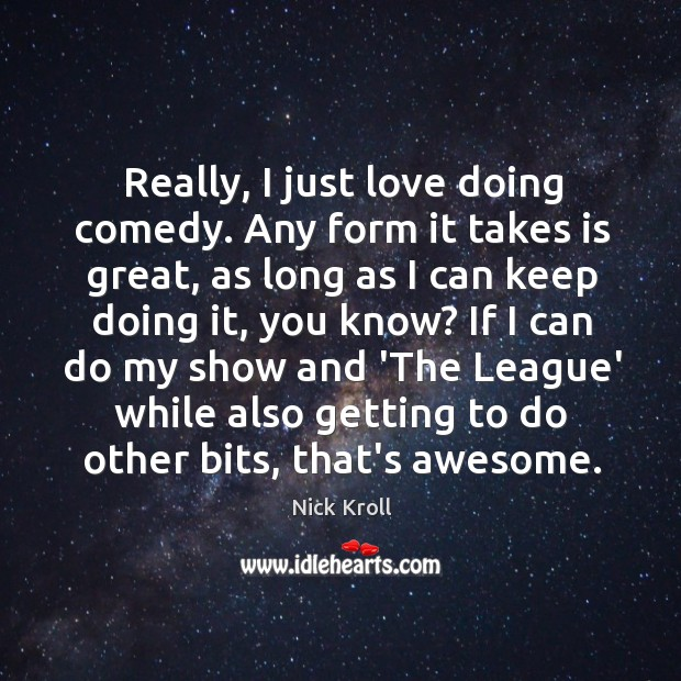 Really, I just love doing comedy. Any form it takes is great, Nick Kroll Picture Quote
